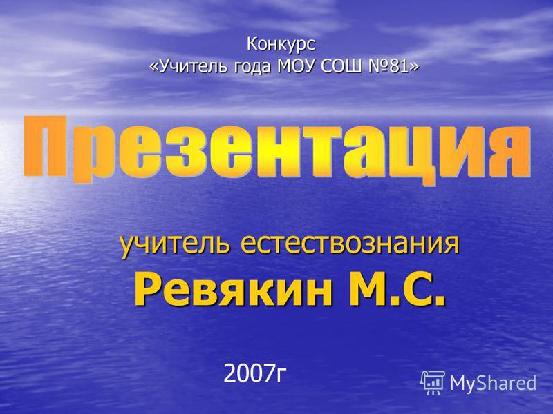 учитель естествознания Ревякин М.С. Конкурс «Учитель года МОУ СОШ 81» «Учитель года МОУ СОШ 81» 2007 г