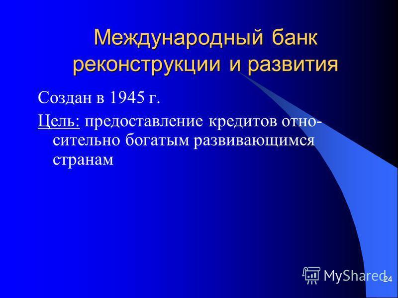 24 Международный банк реконструкции и развития Создан в 1945 г. Цель: предоставление кредитов относительно богатым развивающимся странам
