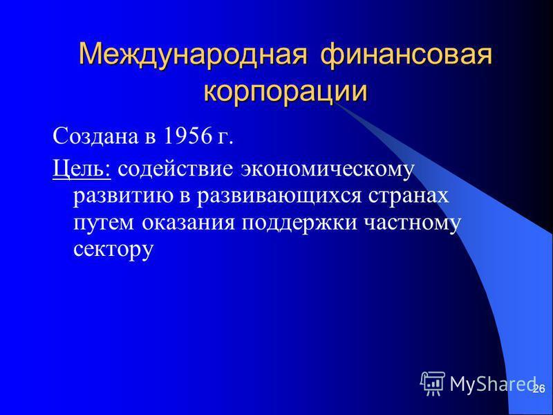 26 Международная финансовая корпорации Создана в 1956 г. Цель: содействие экономическому развитию в развивающихся странах путем оказания поддержки частному сектору