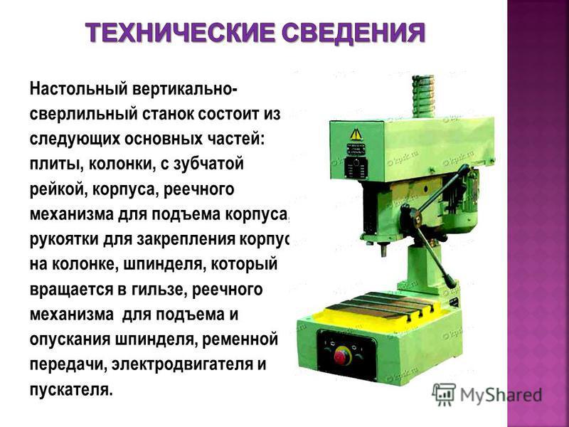 Настольный вертикально- сверлильный станок состоит из следующих основных частей: плиты, колонки, с зубчатой рейкой, корпуса, реечного механизма для подъема корпуса, рукоятки для закрепления корпуса на колонке, шпинделя, который вращается в гильзе, ре