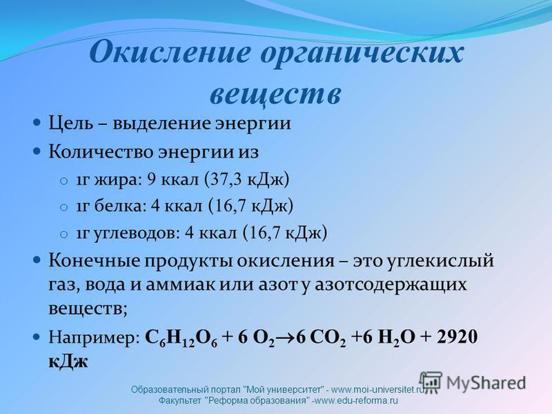Окисление органических веществ Цель – выделение энергии Количество энергии из o 1 г жира: 9 ккал ( 37,3 к Дж) o 1 г белка: 4 ккал ( 16,7 к Дж) o 1 г углеводов: 4 ккал ( 16,7 к Дж) Конечные продукты окисления – это углекислый газ, вода и аммиак или аз
