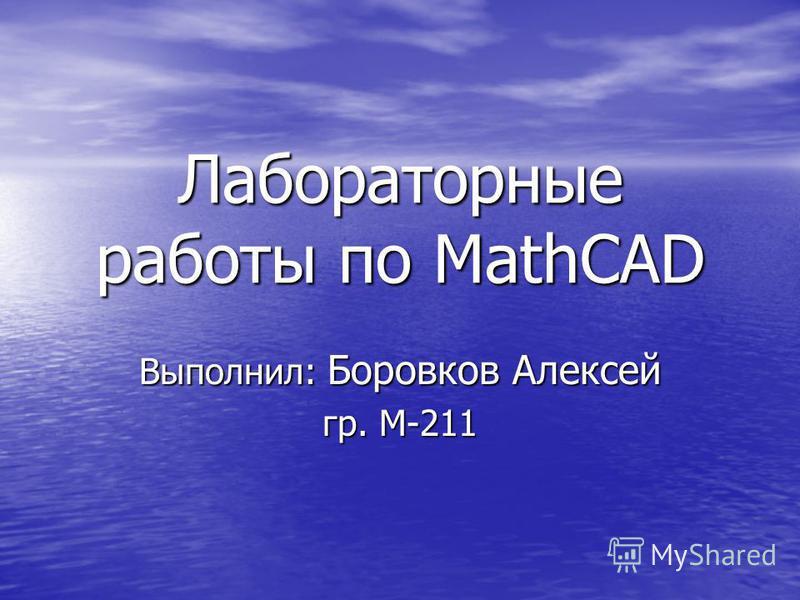Лабораторные работы по MathCAD Выполнил: Боровков Алексей гр. М-211