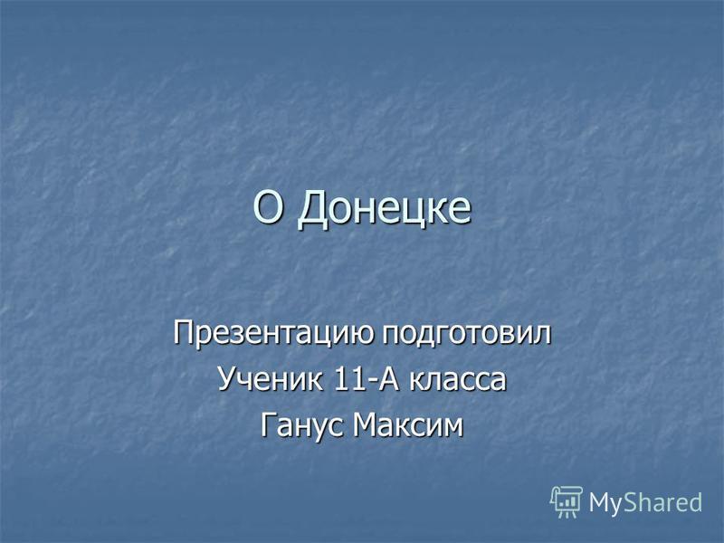О Донецке Презентацию подготовил Ученик 11-А класса Ганус Максим