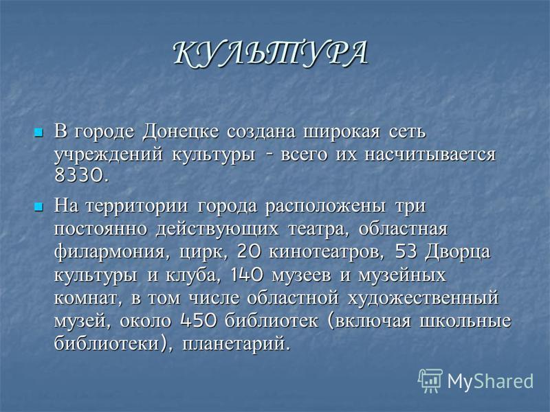 КУЛЬТУРА В городе Донецке создана широкая сеть учреждений культуры - всего их насчитывается 8330. В городе Донецке создана широкая сеть учреждений культуры - всего их насчитывается 8330. На территории города расположены три постоянно действующих теат