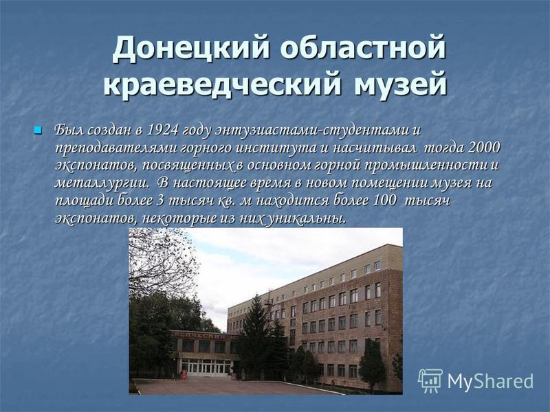 Донецкий областной краеведческий музей Донецкий областной краеведческий музей Был создан в 1924 году энтузиастами-студентами и преподавателями горного института и насчитывал тогда 2000 экспонатов, посвященных в основном горной промышленности и металл
