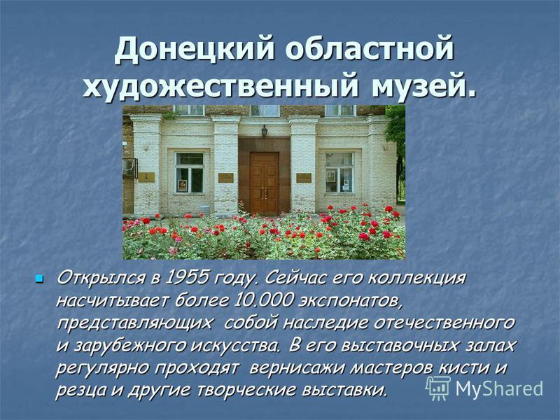 Донецкий областной художественный музей. Донецкий областной художественный музей. Открылся в 1955 году. Сейчас его коллекция насчитывает более 10.000 экспонатов, представляющих собой наследие отечественного и зарубежного искусства. В его выставочных