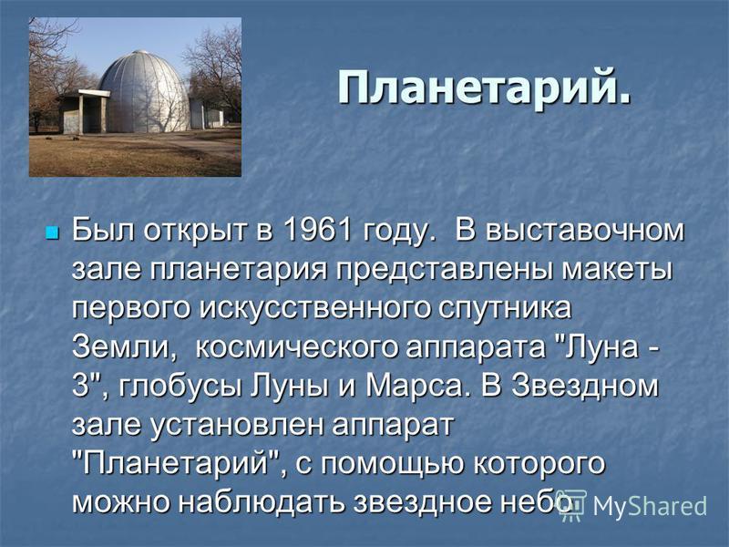 Планетарий. Планетарий. Был открыт в 1961 году. В выставочном зале планетария представлены макеты первого искусственного спутника Земли, космического аппарата