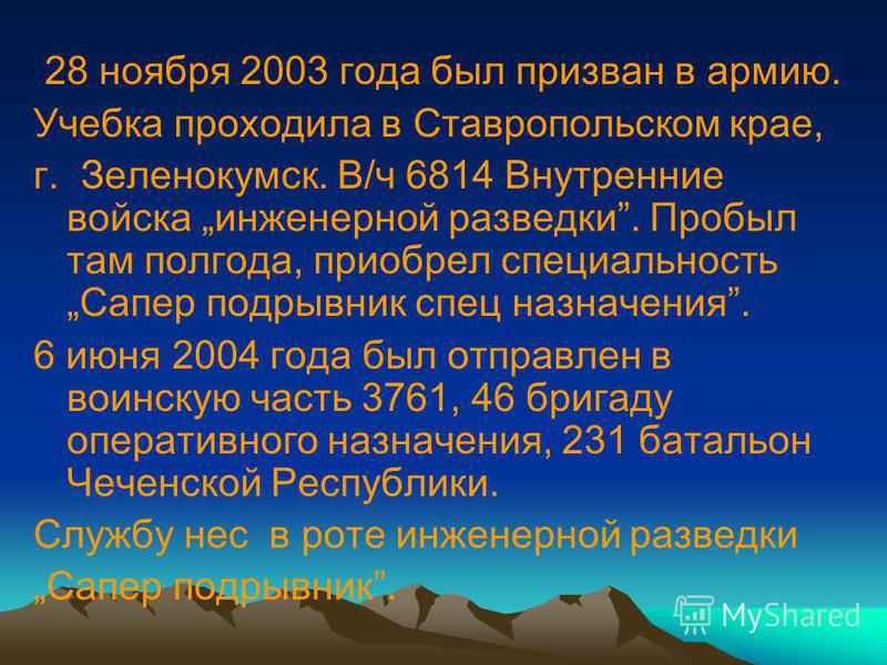 28 ноября 2003 года был призван в армию. Учебка проходила в Ставропольском крае, г. Зеленокумск. В/ч 6814 Внутренние войска инженерной разведки. Пробыл там полгода, приобрел специальность Сапер подрывник спец назначения. 6 июня 2004 года был отправле