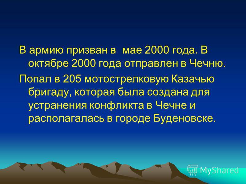 В армию призван в мае 2000 года. В октябре 2000 года отправлен в Чечню. Попал в 205 мотострелковую Казачью бригаду, которая была создана для устранения конфликта в Чечне и располагалась в городе Буденовске.