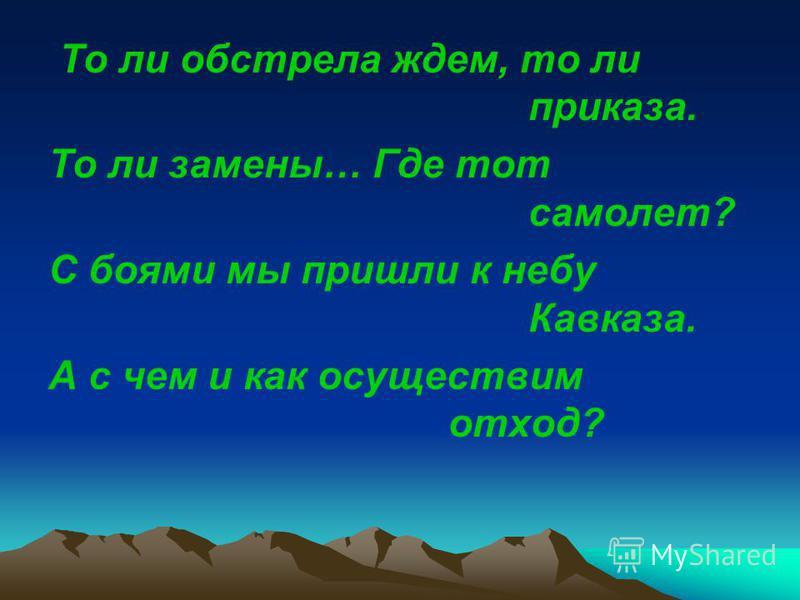То ли обстрела ждем, то ли приказа. То ли замены… Где тот самолет? С боями мы пришли к небу Кавказа. А с чем и как осуществим отход?