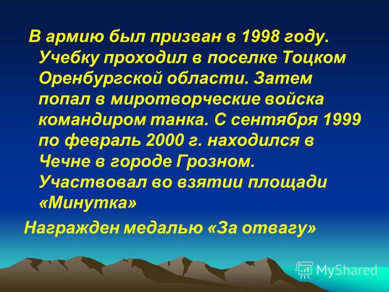 В армию был призван в 1998 году. Учебку проходил в поселке Тоцком Оренбургской области. Затем попал в миротворческие войска командиром танка. С сентября 1999 по февраль 2000 г. находился в Чечне в городе Грозном. Участвовал во взятии площади «Минутка