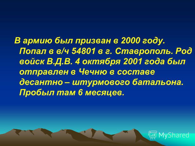 В армию был призван в 2000 году. Попал в в/ч 54801 в г. Ставрополь. Род войск В.Д.В. 4 октября 2001 года был отправлен в Чечню в составе десантно – штурмового батальона. Пробыл там 6 месяцев.