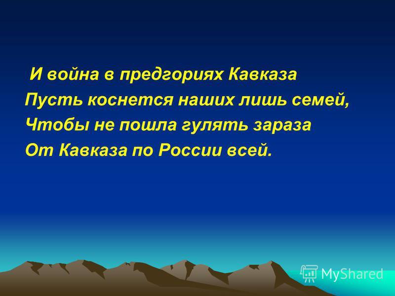 И война в предгорьях Кавказа Пусть коснется наших лишь семей, Чтобы не пошла гулять зараза От Кавказа по России всей.