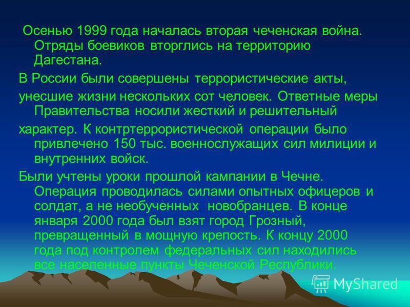 Осенью 1999 года началась вторая чеченская война. Отряды боевиков вторглись на территорию Дагестана. В России были совершены террористические акты, унесшие жизни нескольких сот человек. Ответные меры Правительства носили жесткий и решительный характе