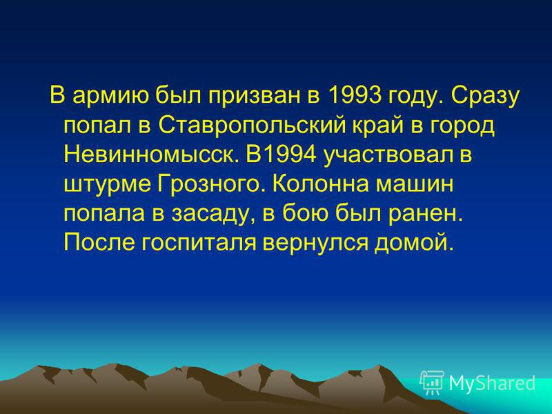 В армию был призван в 1993 году. Сразу попал в Ставропольский край в город Невинномысск. В1994 участвовал в штурме Грозного. Колонна машин попала в засаду, в бою был ранен. После госпиталя вернулся домой.