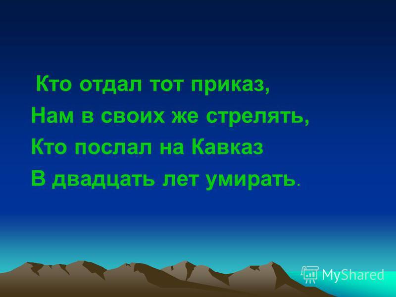Кто отдал тот приказ, Нам в своих же стрелять, Кто послал на Кавказ В двадцать лет умирать.