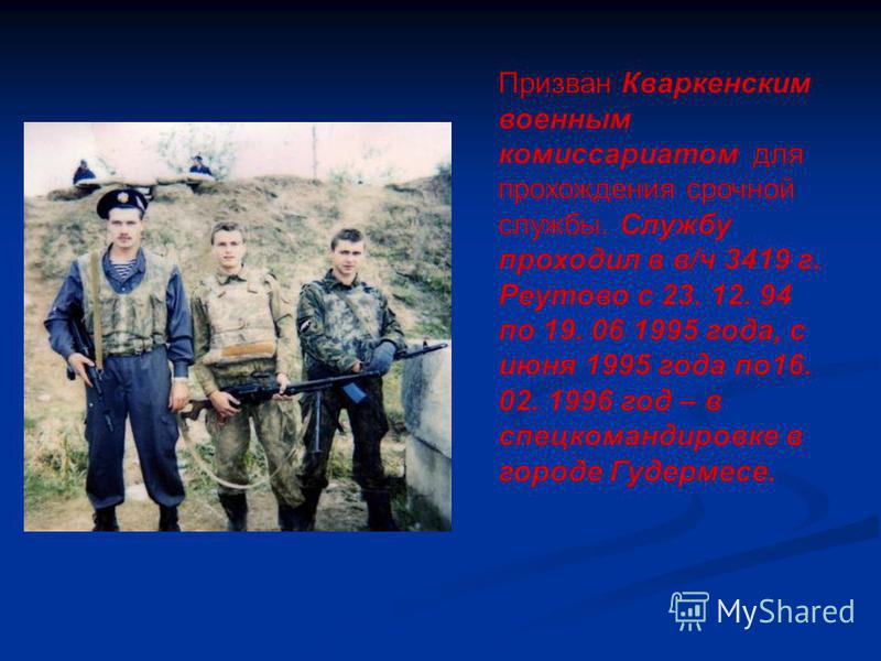 Призван Кваркенским военным комиссариатом для прохождения срочной службы. Службу проходил в в/ч 3419 г. Реутово с 23. 12. 94 по 19. 06 1995 года, с июня 1995 года по 16. 02. 1996 год – в спец командировке в городе Гудермесе.