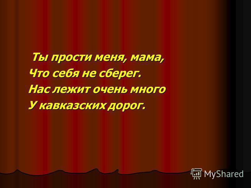Ты прости меня, мама, Ты прости меня, мама, Что себя не сберег. Нас лежит очень много У кавказских дорог.
