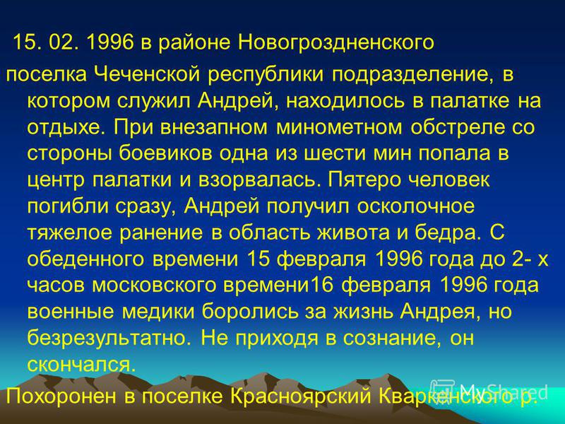 15. 02. 1996 в районе Новогроздненского поселка Чеченской республики подразделение, в котором служил Андрей, находилось в палатке на отдыхе. При внезапном минометном обстреле со стороны боевиков одна из шести мин попала в центр палатки и взорвалась.