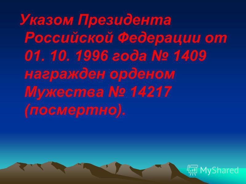 Указом Президента Российской Федерации от 01. 10. 1996 года 1409 награжден орденом Мужества 14217 (посмертно).