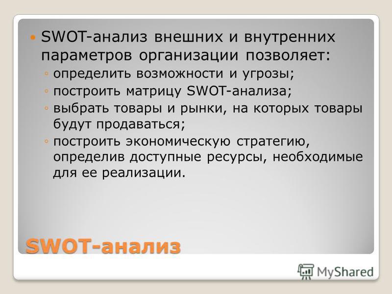 SWOT-анализ SWOT-анализ внешних и внутренних параметров организации позволяет: определить возможности и угрозы; построить матрицу SWOT-анализа; выбрать товары и рынки, на которых товары будут продаваться; построить экономическую стратегию, определив