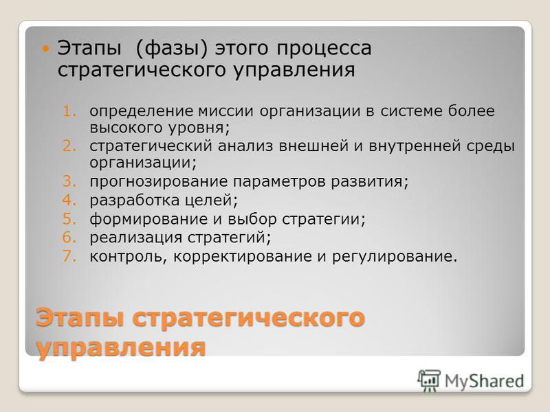Этапы стратегического управления Этапы (фазы) этого процесса стратегического управления 1. определение миссии организации в системе более высокого уровня; 2. стратегический анализ внешней и внутренней среды организации; 3. прогнозирование параметров