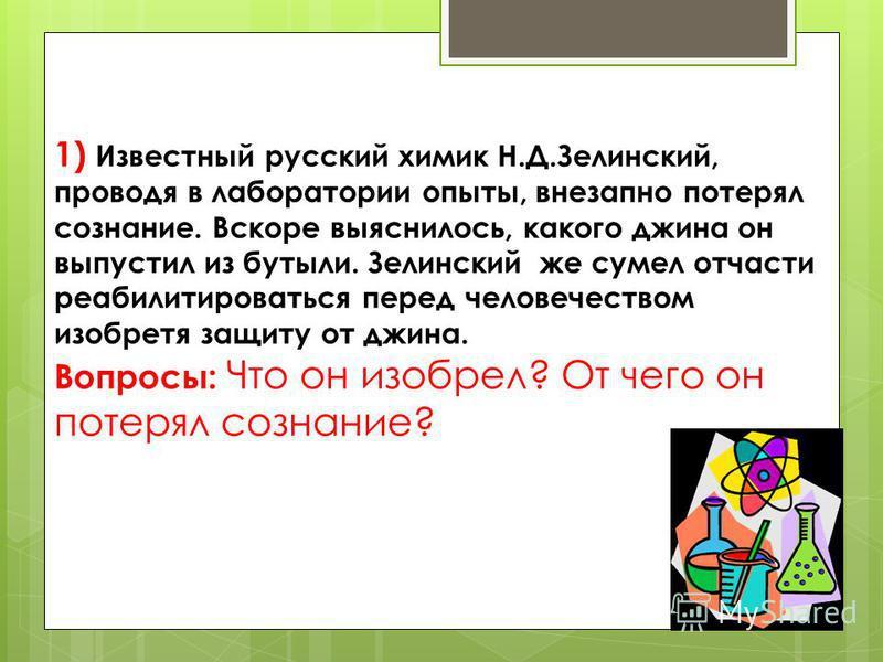 1) Известный русский химик Н.Д.Зелинский, проводя в лаборатории опыты, внезапно потерял сознание. Вскоре выяснилось, какого джина он выпустил из бутыли. Зелинский же сумел отчасти реабилитироваться перед человечеством изобретя защиту от джина. Вопрос