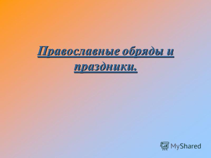 Православные обряды и праздники.