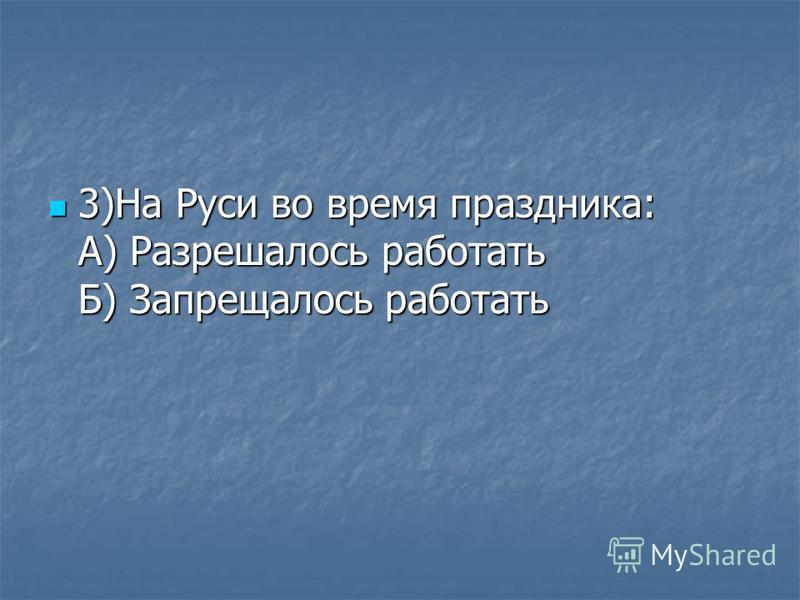 3)На Руси во время праздника: А) Разрешалось работать Б) Запрещалось работать 3)На Руси во время праздника: А) Разрешалось работать Б) Запрещалось работать