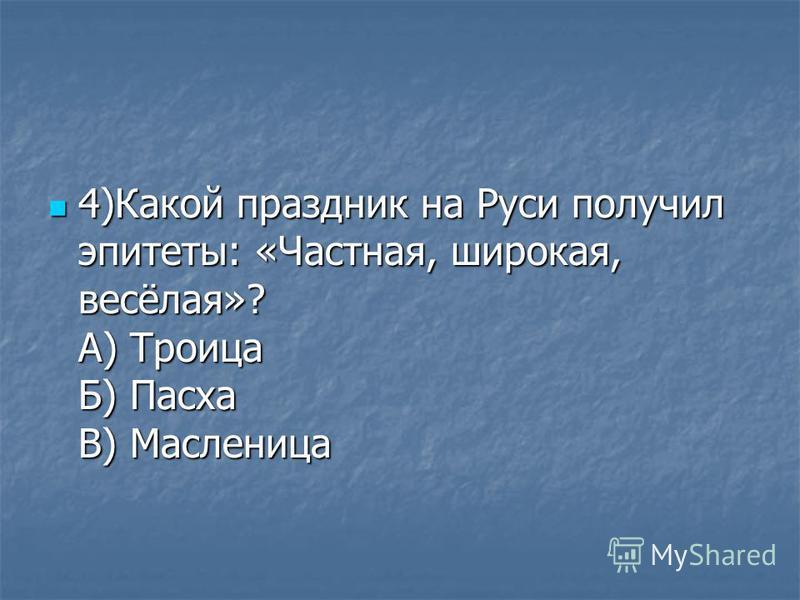 4)Какой праздник на Руси получил эпитеты: «Частная, широкая, весёлая»? А) Троица Б) Пасха В) Масленица 4)Какой праздник на Руси получил эпитеты: «Частная, широкая, весёлая»? А) Троица Б) Пасха В) Масленица