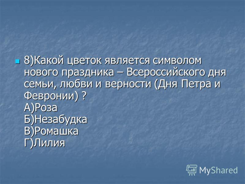 8)Какой цветок является символом нового праздника – Всероссийского дня семьи, любви и верности (Дня Петра и Февронии) ? А)Роза Б)Незабудка В)Ромашка Г)Лилия 8)Какой цветок является символом нового праздника – Всероссийского дня семьи, любви и верност