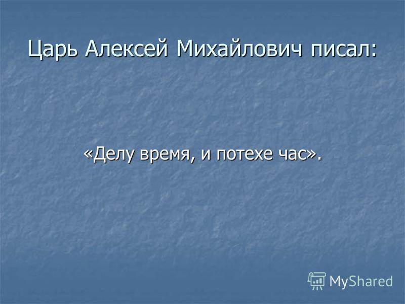 Царь Алексей Михайлович писал: «Делу время, и потехе час».
