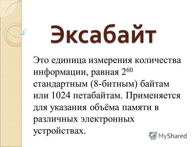 Эксабаит Это единица измерения количества информации, равная 2 60 стандартным (8-битным) баитам или 1024 петабаитам. Применяется для указания объёма памяти в различных электронных устройствах.