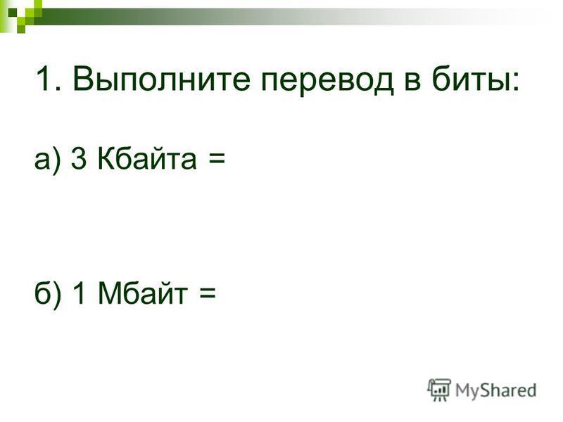 1. Выполните перевод в биты: а) 3 Кбаита = б) 1 Мбаит =