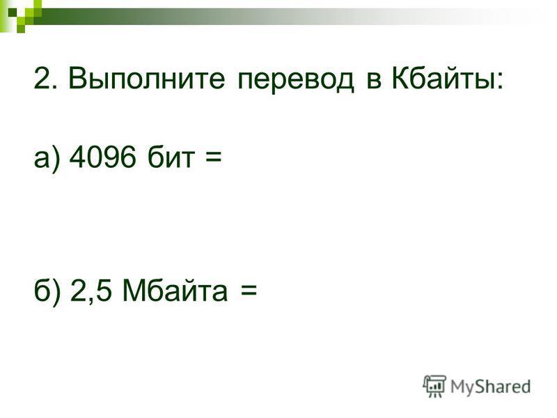 2. Выполните перевод в Кбаиты: а) 4096 бит = б) 2,5 Мбаита =