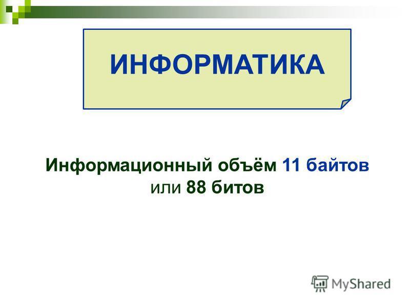 ИНФОРМАТИКА Информационный объём 11 баитов или 88 битов