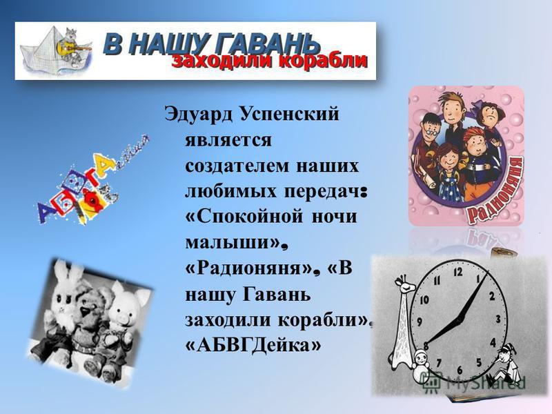 Эдуард Успенский является создателем наших любимых передач : « Спокойной ночи малыши », « Радионяня », « В нашу Гавань заходили корабли », « АБВГДейка »