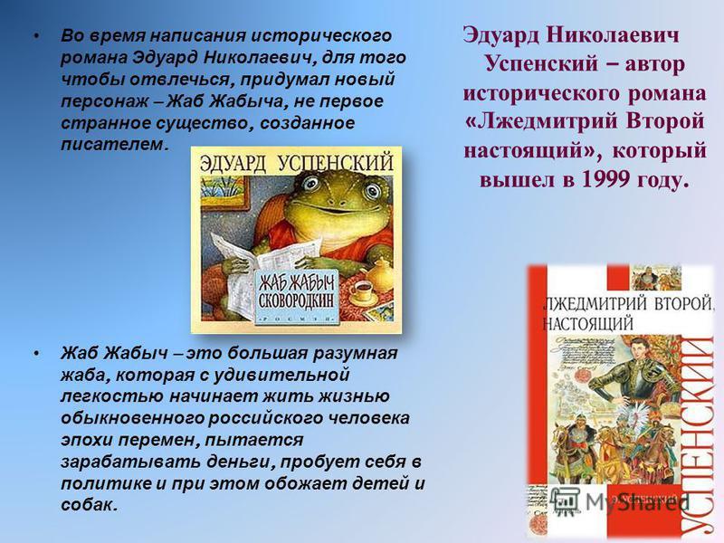 Во время написания исторического романа Эдуард Николаевич, для того чтобы отвлечься, придумал новый персонаж – Жаб Жабыча, не первое странное существо, созданное писателем. Жаб Жабыч – это большая разумная жаба, которая с удивительной легкостью начин