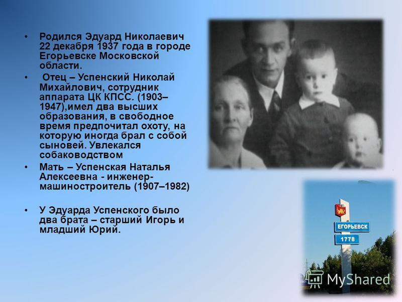 Родился Эдуард Николаевич 22 декабря 1937 года в городе Егорьевске Московской области. Отец – Успенский Николай Михайлович, сотрудник аппарата ЦК КПСС. (1903– 1947),имел два высших образования, в свободное время предпочитал охоту, на которую иногда б