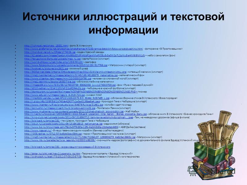 Источники иллюстраций и текстовой информации http://lichnosti.net/photo_18831. html - фото Э.Успенского http://lichnosti.net/photo_18831. html http://www.grafamania.net/photoshop/photoframes/47208-ramka-detskikh-foto-v-prostokvashino.html - фоторамка