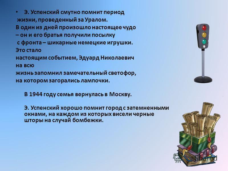 Э. Успенский смутно помнит период жизни, проведенный за Уралом. В один из дней произошло настоящее чудо – он и его братья получили посылку с фронта – шикарные немецкие игрушки. Это стало настоящим событием, Эдуард Николаевич на всю жизнь запомнил зам