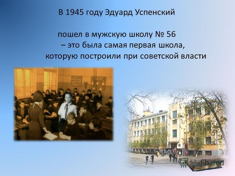 В 1945 году Эдуард Успенский пошел в мужскую школу 56 – это была самая первая школа, которую построили при советской власти