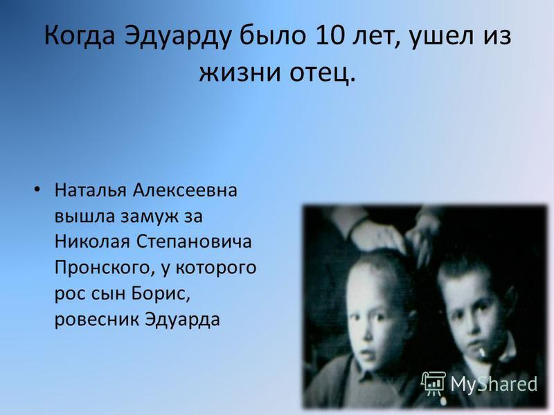 Когда Эдуарду было 10 лет, ушел из жизни отец. Наталья Алексеевна вышла замуж за Николая Степановича Пронского, у которого рос сын Борис, ровесник Эдуарда