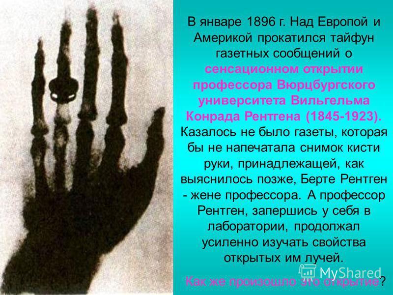 В январе 1896 г. Над Европой и Америкой прокатился тайфун газетных сообщений о сенсационном открытии профессора Вюрцбургского университета Вильгельма Конрада Рентгена (1845-1923). Казалось не было газеты, которая бы не напечатала снимок кисти руки, п