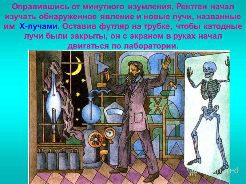 Оправившись от минутного изумления, Рентген начал изучать обнаруженное явление и новые лучи, названные им Х-лучами. Оставив футляр на трубке, чтобы катодные лучи были закрыты, он с экраном в руках начал двигаться по лаборатории.