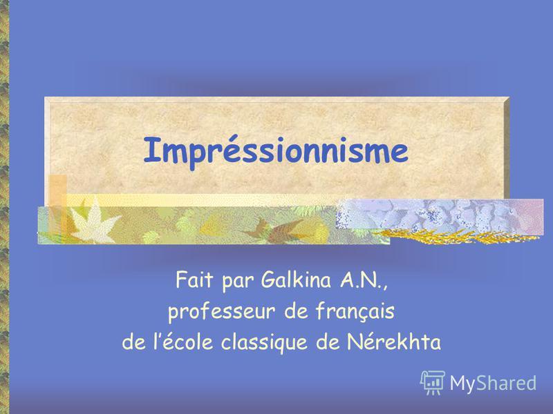 Impréssionnisme Fait par Galkina A.N., professeur de français de lécole classique de Nérekhta