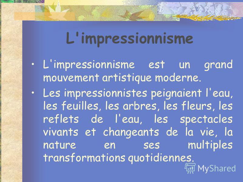 L'impressionnisme L'impressionnisme est un grand mouvement artistique moderne. Les impressionnistes peignaient l'eau, les feuilles, les arbres, les fleurs, les reflets de l'eau, les spectacles vivants et changeants de la vie, la nature en ses multipl