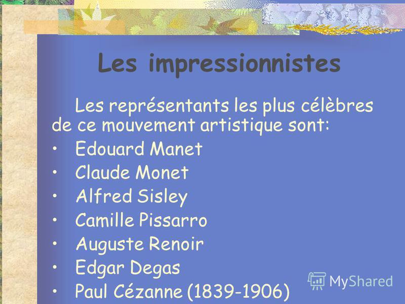 Les impressionnistes Les représentants les plus célèbres de ce mouvement artistique sont: Edouard Manet Claude Monet Alfred Sisley Camille Pissarro Auguste Renoir Edgar Degas Paul Cézanne (1839-1906)