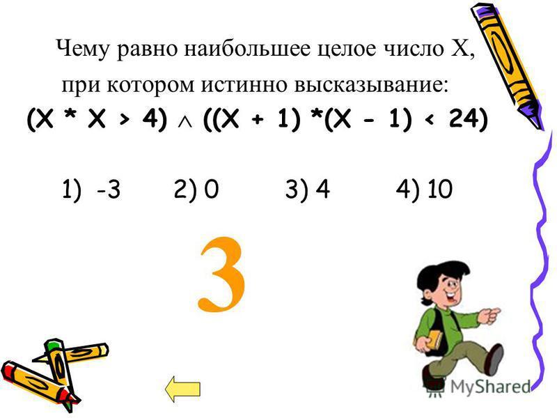 3 Чему равно наибольшее целое число Х, при котором истинно высказывание: (X * Х > 4) ((X + 1) *(X - 1) < 24) 1) -3 2) 03) 44) 10