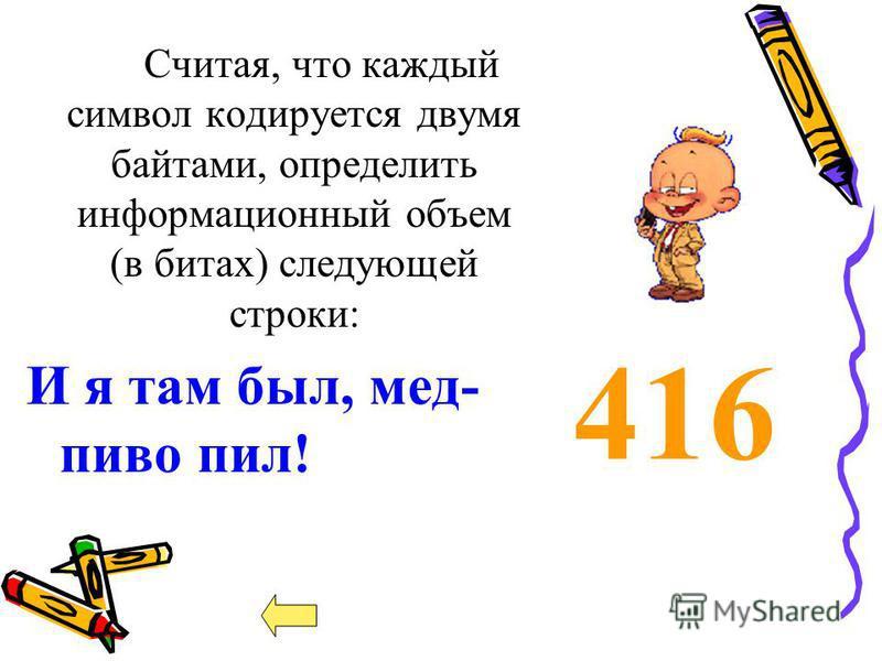 416 Считая, что каждый символ кодируется двумя байтами, определить информационный объем (в битах) следующей строки: И я там был, мед- пиво пил!